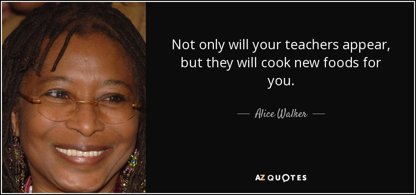 Not only will your teachers appear, but they will cook new foods for you. - Alice Walker