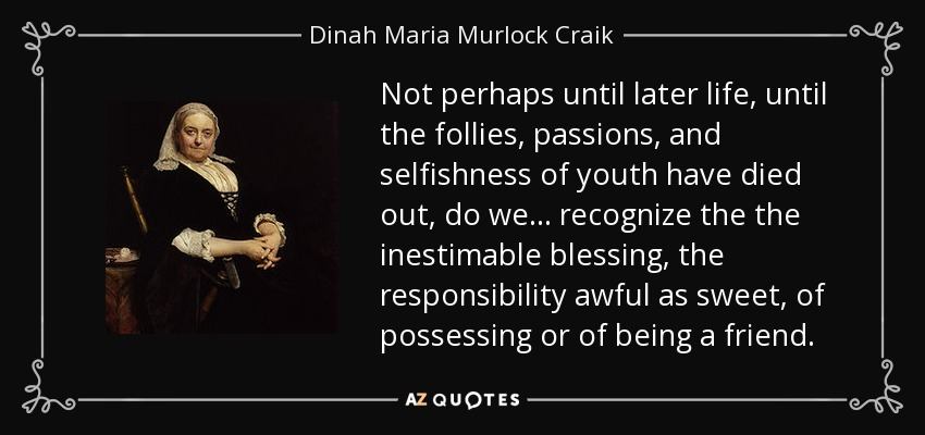 Not perhaps until later life, until the follies, passions, and selfishness of youth have died out, do we . . . recognize the the inestimable blessing, the responsibility awful as sweet, of possessing or of being a friend. - Dinah Maria Murlock Craik