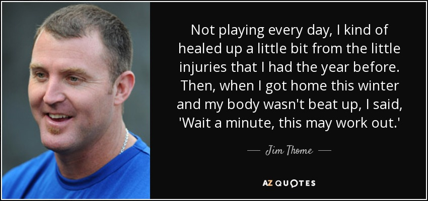 Not playing every day, I kind of healed up a little bit from the little injuries that I had the year before. Then, when I got home this winter and my body wasn't beat up, I said, 'Wait a minute, this may work out.' - Jim Thome