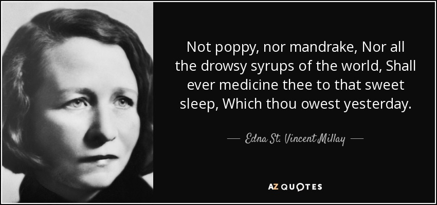 Not poppy, nor mandrake, Nor all the drowsy syrups of the world, Shall ever medicine thee to that sweet sleep, Which thou owest yesterday. - Edna St. Vincent Millay