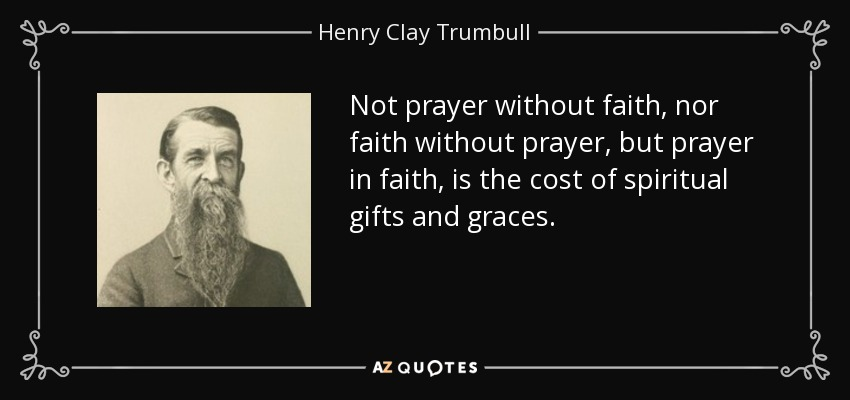 Not prayer without faith, nor faith without prayer, but prayer in faith, is the cost of spiritual gifts and graces. - Henry Clay Trumbull
