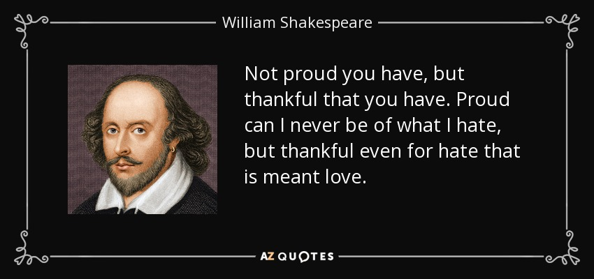 Not proud you have, but thankful that you have. Proud can I never be of what I hate, but thankful even for hate that is meant love. - William Shakespeare