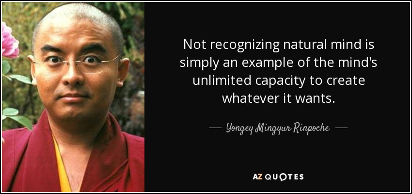 Not recognizing natural mind is simply an example of the mind's unlimited capacity to create whatever it wants. - Yongey Mingyur Rinpoche