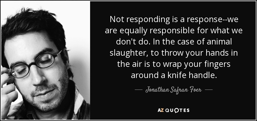 Not responding is a response--we are equally responsible for what we don't do. In the case of animal slaughter, to throw your hands in the air is to wrap your fingers around a knife handle. - Jonathan Safran Foer