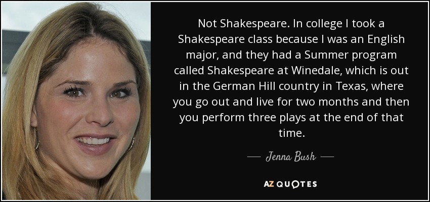 Not Shakespeare. In college I took a Shakespeare class because I was an English major, and they had a Summer program called Shakespeare at Winedale, which is out in the German Hill country in Texas , where you go out and live for two months and then you perform three plays at the end of that time. - Jenna Bush