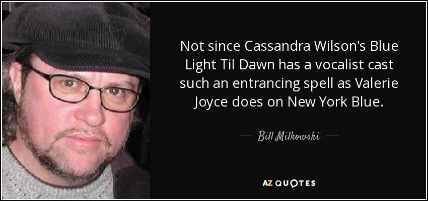Not since Cassandra Wilson's Blue Light Til Dawn has a vocalist cast such an entrancing spell as Valerie Joyce does on New York Blue. - Bill Milkowski