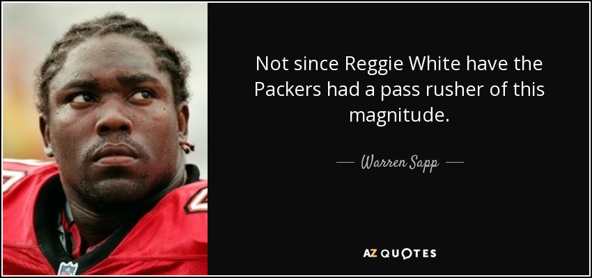 Not since Reggie White have the Packers had a pass rusher of this magnitude. - Warren Sapp