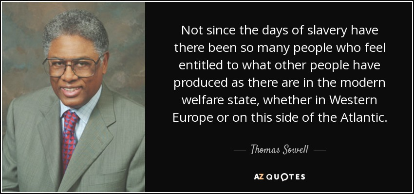 Not since the days of slavery have there been so many people who feel entitled to what other people have produced as there are in the modern welfare state, whether in Western Europe or on this side of the Atlantic. - Thomas Sowell