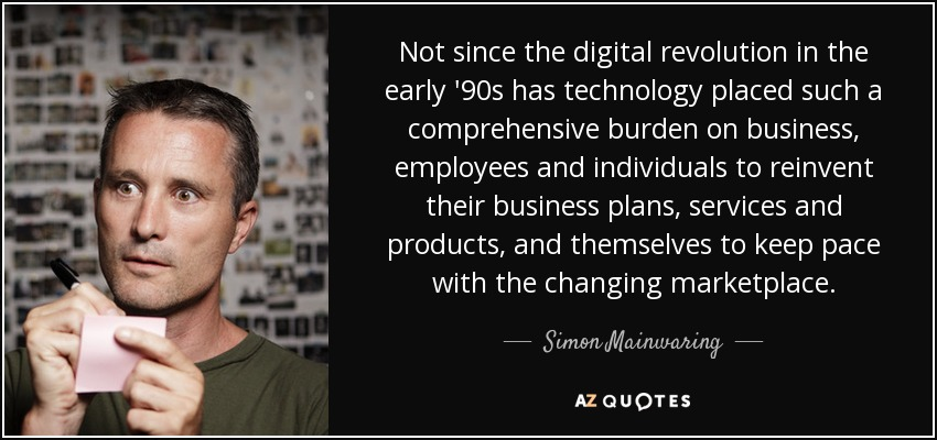 Not since the digital revolution in the early '90s has technology placed such a comprehensive burden on business, employees and individuals to reinvent their business plans, services and products, and themselves to keep pace with the changing marketplace. - Simon Mainwaring