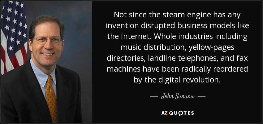 Not since the steam engine has any invention disrupted business models like the Internet. Whole industries including music distribution, yellow-pages directories, landline telephones, and fax machines have been radically reordered by the digital revolution. - John Sununu