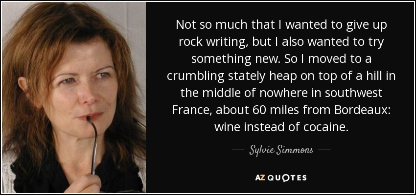 Not so much that I wanted to give up rock writing, but I also wanted to try something new. So I moved to a crumbling stately heap on top of a hill in the middle of nowhere in southwest France, about 60 miles from Bordeaux: wine instead of cocaine. - Sylvie Simmons
