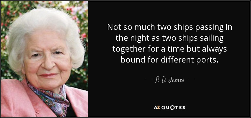 Not so much two ships passing in the night as two ships sailing together for a time but always bound for different ports. - P. D. James