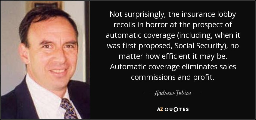 Not surprisingly, the insurance lobby recoils in horror at the prospect of automatic coverage (including, when it was first proposed, Social Security), no matter how efficient it may be. Automatic coverage eliminates sales commissions and profit. - Andrew Tobias