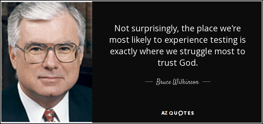 Not surprisingly, the place we're most likely to experience testing is exactly where we struggle most to trust God. - Bruce Wilkinson