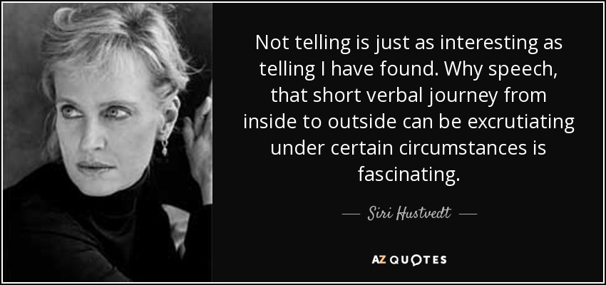 Not telling is just as interesting as telling I have found. Why speech, that short verbal journey from inside to outside can be excrutiating under certain circumstances is fascinating. - Siri Hustvedt