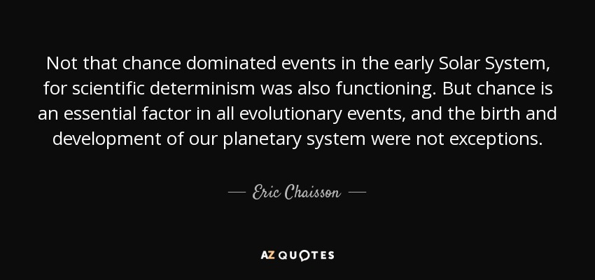 Not that chance dominated events in the early Solar System, for scientific determinism was also functioning. But chance is an essential factor in all evolutionary events, and the birth and development of our planetary system were not exceptions. - Eric Chaisson