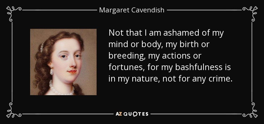 Not that I am ashamed of my mind or body, my birth or breeding, my actions or fortunes, for my bashfulness is in my nature, not for any crime. - Margaret Cavendish
