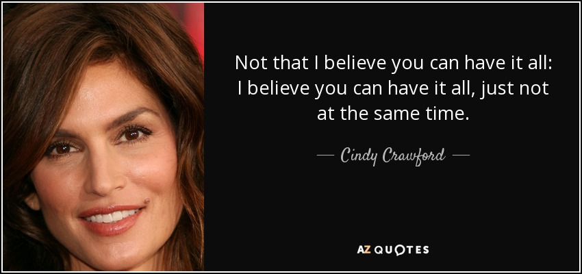 Not that I believe you can have it all: I believe you can have it all, just not at the same time. - Cindy Crawford