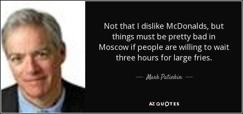Not that I dislike McDonalds, but things must be pretty bad in Moscow if people are willing to wait three hours for large fries. - Mark Patinkin