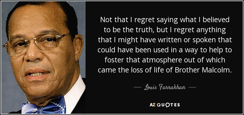 Not that I regret saying what I believed to be the truth, but I regret anything that I might have written or spoken that could have been used in a way to help to foster that atmosphere out of which came the loss of life of Brother Malcolm. - Louis Farrakhan