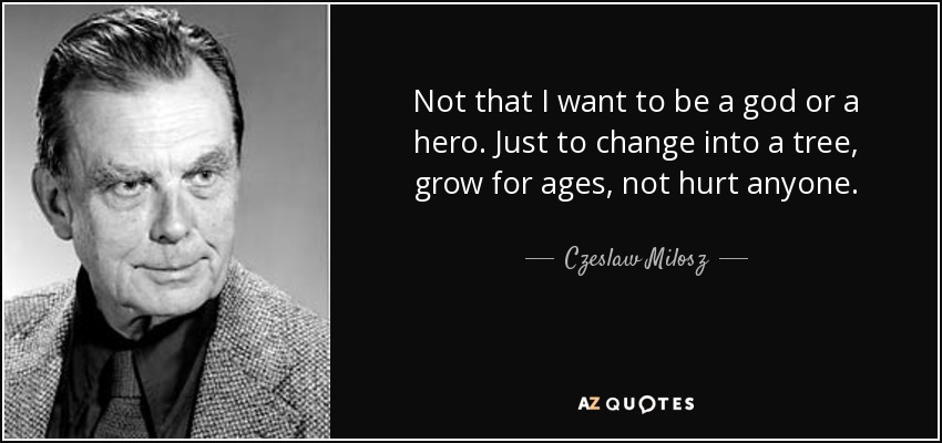 Not that I want to be a god or a hero. Just to change into a tree, grow for ages, not hurt anyone. - Czeslaw Milosz