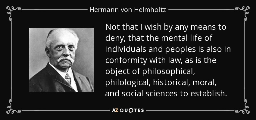 Not that I wish by any means to deny, that the mental life of individuals and peoples is also in conformity with law, as is the object of philosophical, philological, historical, moral, and social sciences to establish. - Hermann von Helmholtz