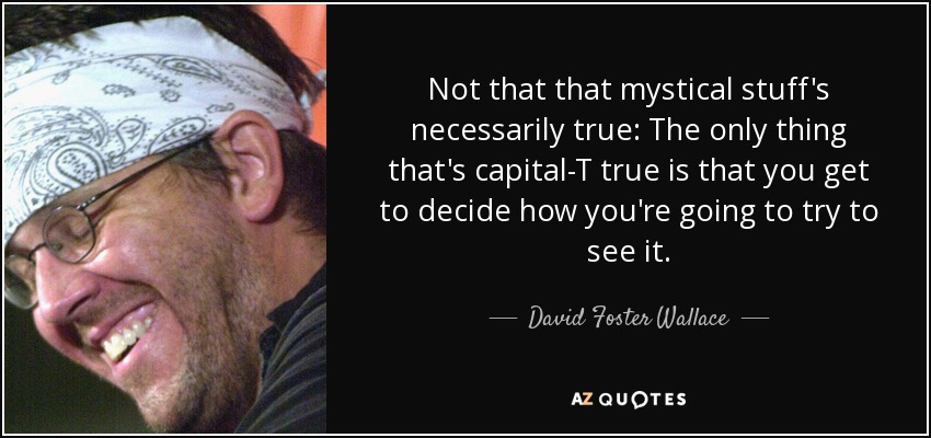 Not that that mystical stuff's necessarily true: The only thing that's capital-T true is that you get to decide how you're going to try to see it. - David Foster Wallace
