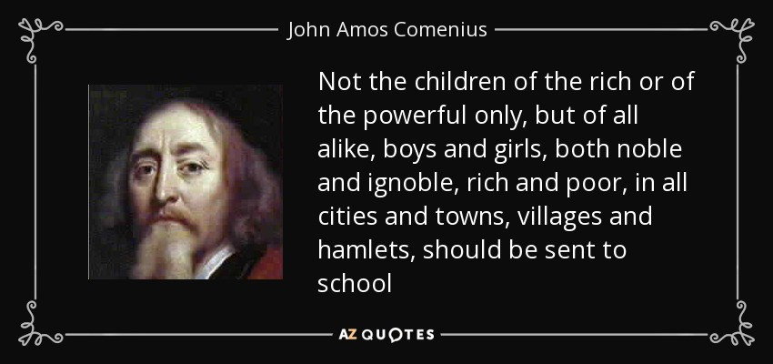Not the children of the rich or of the powerful only, but of all alike, boys and girls, both noble and ignoble, rich and poor, in all cities and towns, villages and hamlets, should be sent to school - John Amos Comenius