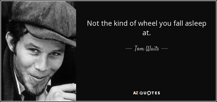 Not the kind of wheel you fall asleep at. - Tom Waits