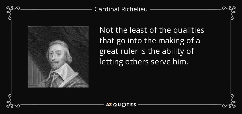 Not the least of the qualities that go into the making of a great ruler is the ability of letting others serve him. - Cardinal Richelieu