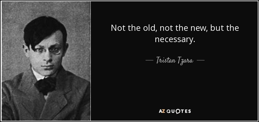 Not the old, not the new, but the necessary. - Tristan Tzara