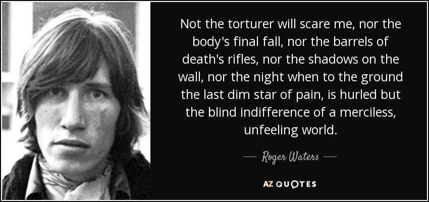 Not the torturer will scare me, nor the body's final fall, nor the barrels of death's rifles, nor the shadows on the wall, nor the night when to the ground the last dim star of pain, is hurled but the blind indifference of a merciless, unfeeling world. - Roger Waters