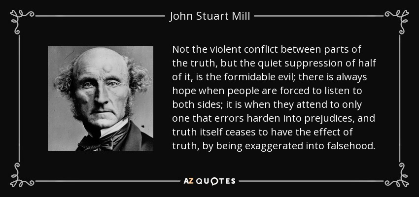 Not the violent conflict between parts of the truth, but the quiet suppression of half of it, is the formidable evil; there is always hope when people are forced to listen to both sides; it is when they attend to only one that errors harden into prejudices, and truth itself ceases to have the effect of truth, by being exaggerated into falsehood. - John Stuart Mill