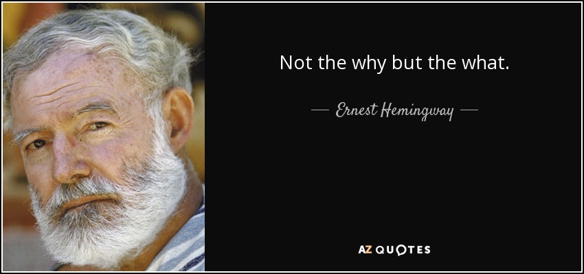 Not the why but the what. - Ernest Hemingway