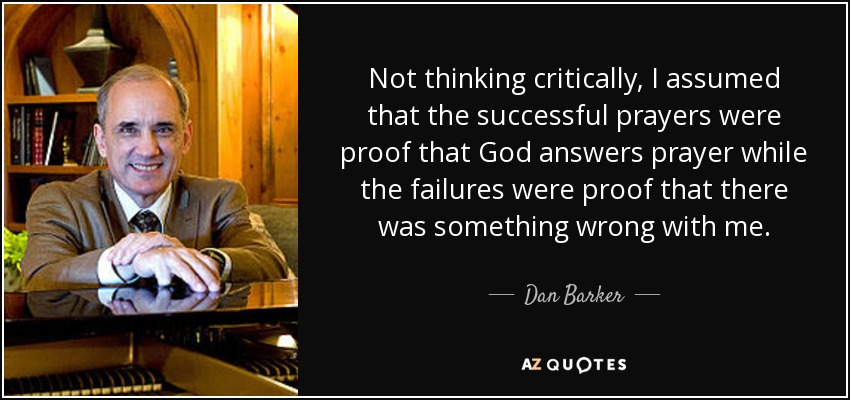 Not thinking critically, I assumed that the successful prayers were proof that God answers prayer while the failures were proof that there was something wrong with me. - Dan Barker