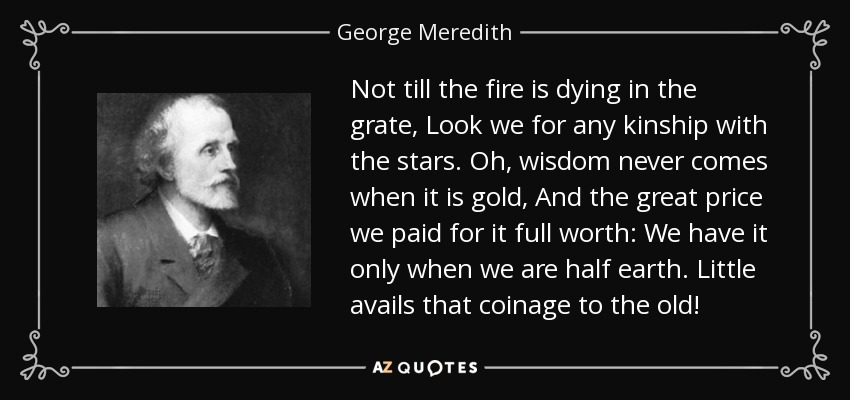 Not till the fire is dying in the grate, Look we for any kinship with the stars. Oh, wisdom never comes when it is gold, And the great price we paid for it full worth: We have it only when we are half earth. Little avails that coinage to the old! - George Meredith