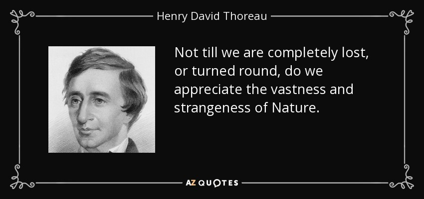 Not till we are completely lost, or turned round, do we appreciate the vastness and strangeness of Nature. - Henry David Thoreau