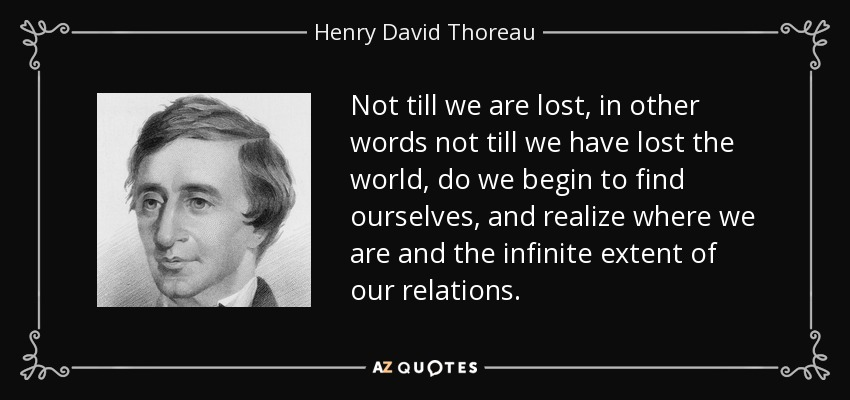 Not till we are lost, in other words not till we have lost the world, do we begin to find ourselves, and realize where we are and the infinite extent of our relations. - Henry David Thoreau