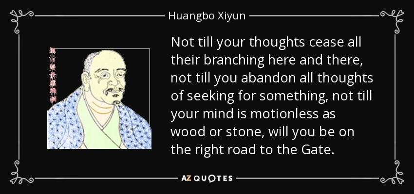 Not till your thoughts cease all their branching here and there, not till you abandon all thoughts of seeking for something, not till your mind is motionless as wood or stone, will you be on the right road to the Gate. - Huangbo Xiyun
