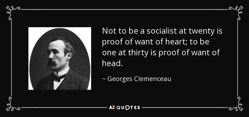 Not to be a socialist at twenty is proof of want of heart; to be one at thirty is proof of want of head. - Georges Clemenceau