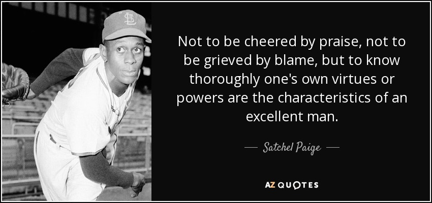 Not to be cheered by praise, not to be grieved by blame, but to know thoroughly one's own virtues or powers are the characteristics of an excellent man. - Satchel Paige