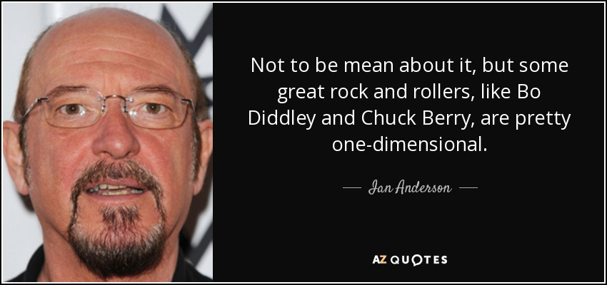 Not to be mean about it, but some great rock and rollers, like Bo Diddley and Chuck Berry, are pretty one-dimensional. - Ian Anderson