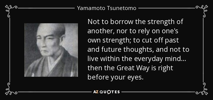 Not to borrow the strength of another, nor to rely on one's own strength; to cut off past and future thoughts, and not to live within the everyday mind... then the Great Way is right before your eyes. - Yamamoto Tsunetomo