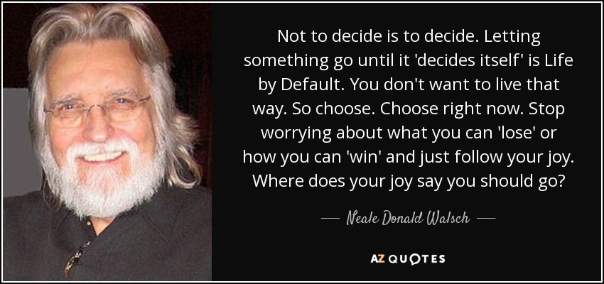 Not to decide is to decide. Letting something go until it 'decides itself' is Life by Default. You don't want to live that way. So choose. Choose right now. Stop worrying about what you can 'lose' or how you can 'win' and just follow your joy. Where does your joy say you should go? - Neale Donald Walsch