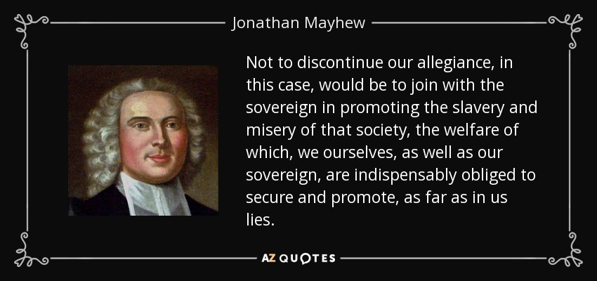 Not to discontinue our allegiance, in this case, would be to join with the sovereign in promoting the slavery and misery of that society, the welfare of which, we ourselves, as well as our sovereign, are indispensably obliged to secure and promote, as far as in us lies. - Jonathan Mayhew