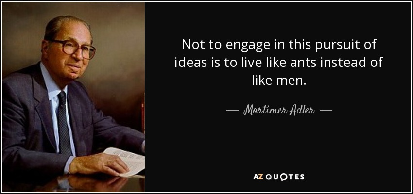 Not to engage in this pursuit of ideas is to live like ants instead of like men. - Mortimer Adler