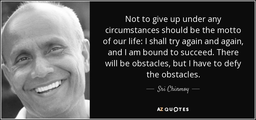 Not to give up under any circumstances should be the motto of our life: I shall try again and again, and I am bound to succeed. There will be obstacles, but I have to defy the obstacles. - Sri Chinmoy