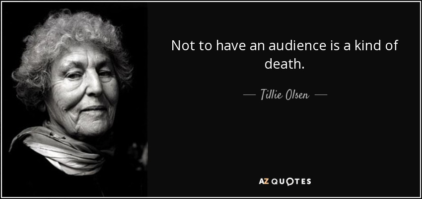 Not to have an audience is a kind of death. - Tillie Olsen