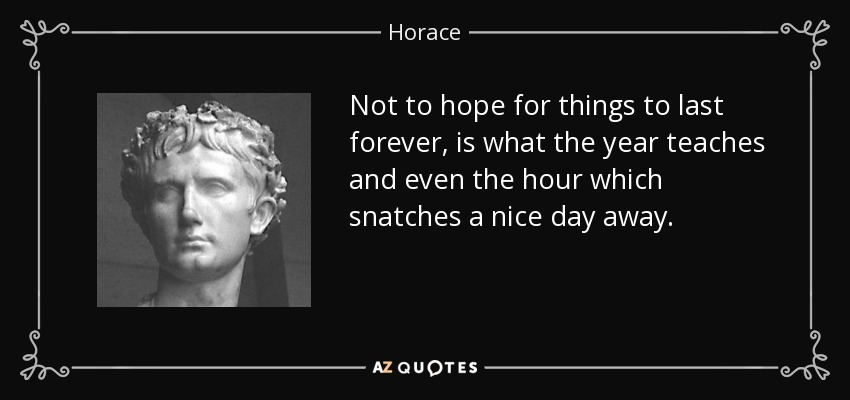 Not to hope for things to last forever, is what the year teaches and even the hour which snatches a nice day away. - Horace