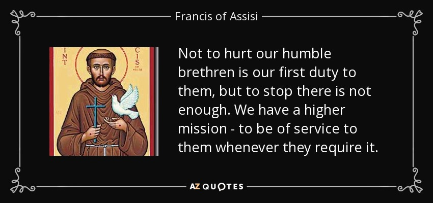 Not to hurt our humble brethren is our first duty to them, but to stop there is not enough. We have a higher mission - to be of service to them whenever they require it. - Francis of Assisi